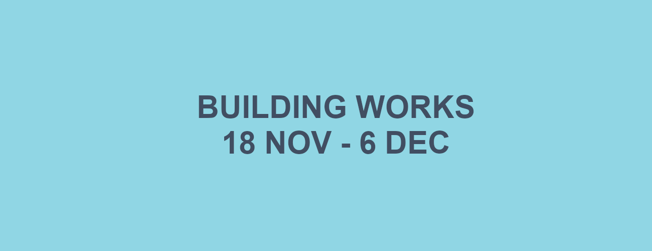 Building Works 18 Nov - 6 Dec